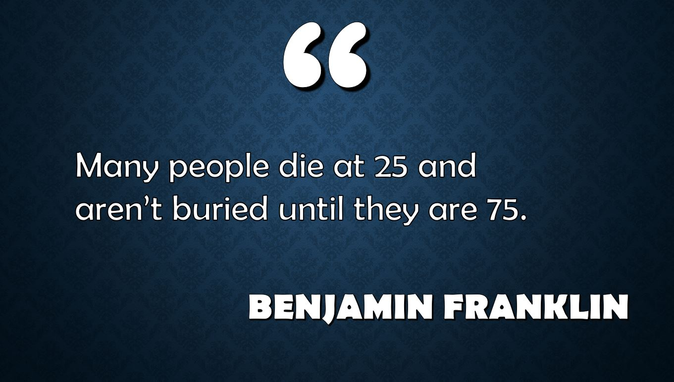"the quote ""many people die at 25 and aren't buried until they are 75"" by benjamin franklin written against a blue background"