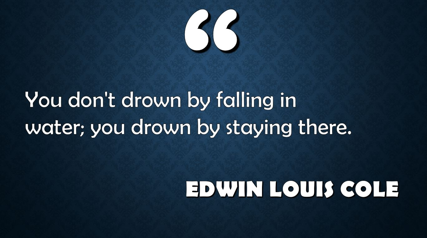 the quote 'you don't drown by faling in water, you drown by staying there' written against a dark blue background